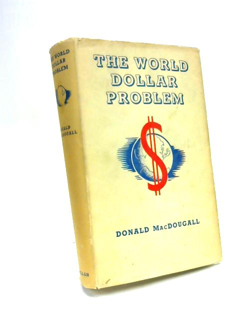 The World Dollar Problem: A study in international economics by Donald MacDougall