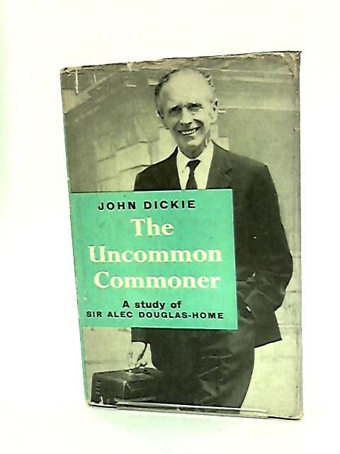 The Uncommon Commoner: A study of Sir Alec Douglas-Home by Dickie, John