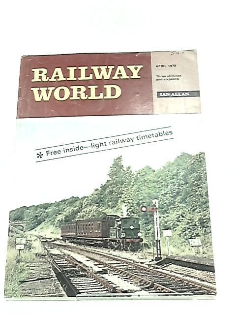 Railway World April 1970 Vol. 31 No. 359 by Unknown
