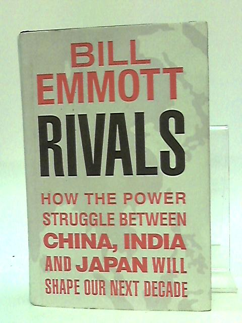 Rivals: How the power struggle between China, India and Japan will shape our next decade By Emmott, Bill
