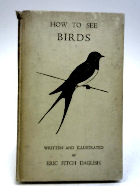 How to See Birds by Daglish, Eric Fitch