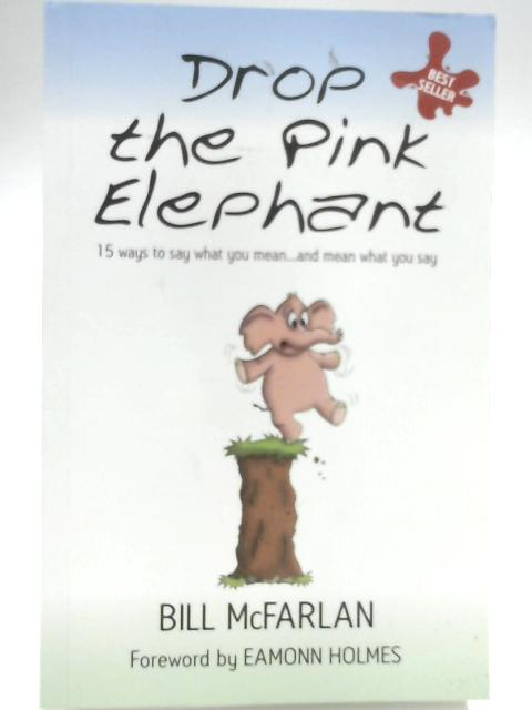 Drop the Pink Elephant: 15 Ways to Say What You Mean... and Mean What You Say By Bill McFarlan