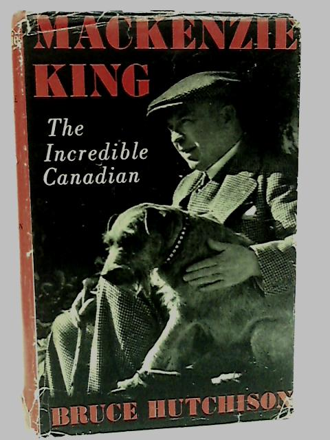 Mackenzie King : The Incredible Canadian by Hutchinson, B.