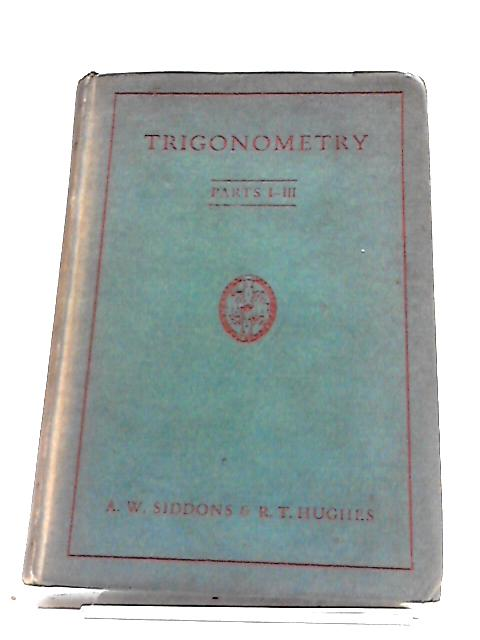 Trigonometry Parts I-III by A. W. Siddons and R. T. Hughes