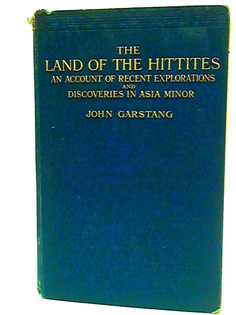 The Land of the Hittites, an account of recent explorations and discoveries in Asia minor, with descriptions of the hittite monuments, with map and plans, 99 photographs and a bibliography by Garstang, John