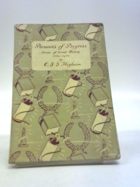 Pioneers of progress: Stories of social history, 1750-1950 by C.S.S. Higham, M.A.