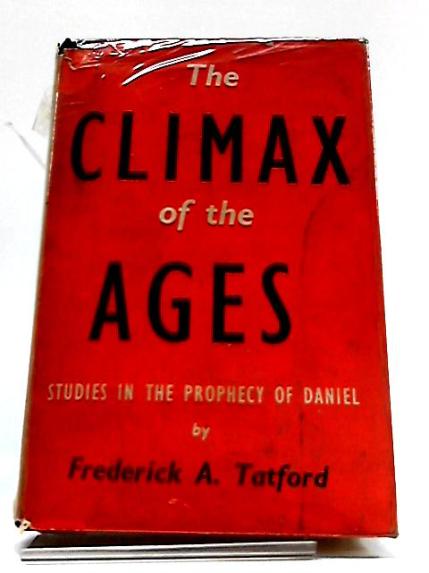The Climax of The Ages: Studies In The Prophecy of Daniel by Frederick A. Tatford