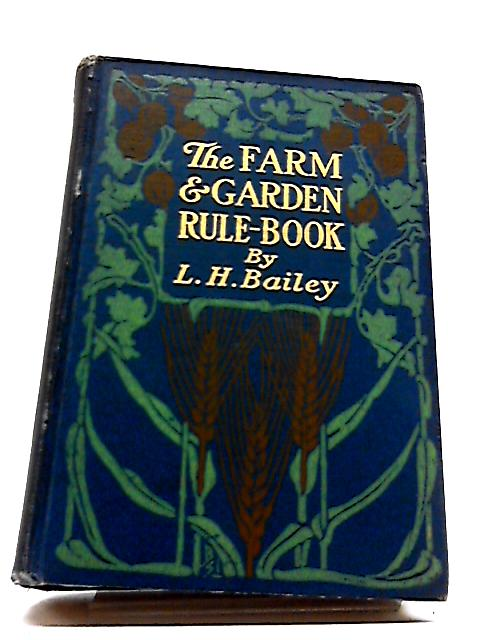 Farm And Garden Rule-book: A Manual of Ready Rules And Reference With Recipes, Precepts, Formulas, And Tabular Information For The Use of General Farmers by L. H Bailey