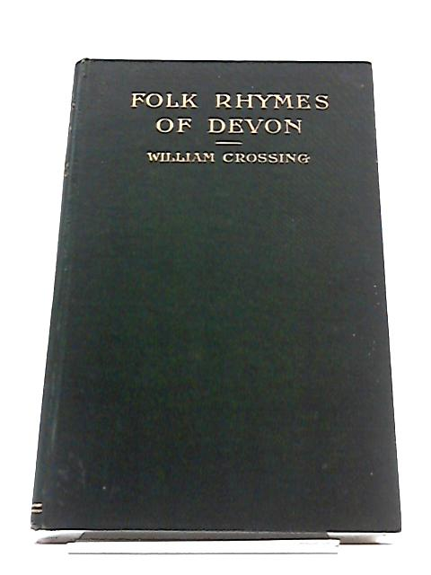 Folk Rhymes of Devon; Notices of The Metrical Sayings Found In The Lore of The People by William Crossing