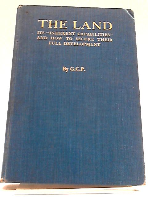 The Land: Its Inherent Capabilities And To Secure Their Full Development. by G. C. P.