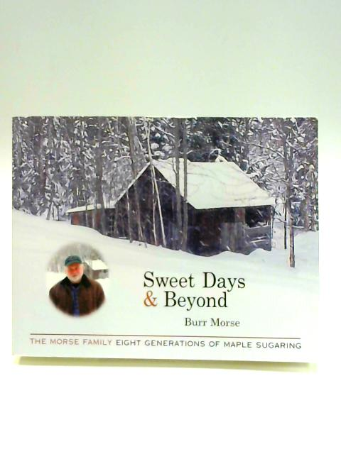 Sweet Days and Beyond: The Morse Family Eight Generations of Maple Sugaring by Burr Morse