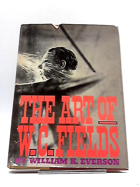 The Art of W.C. Fields by William K. Everson