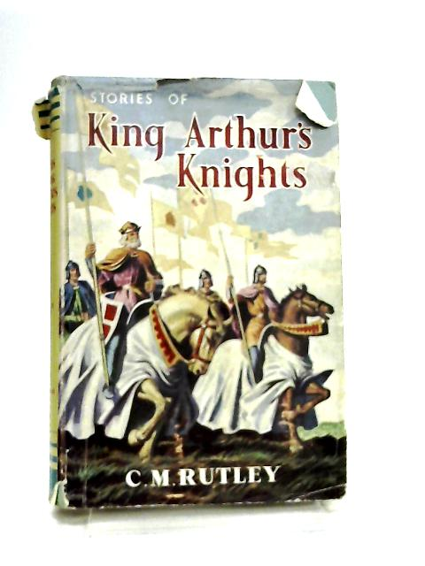 Stories Of King Arthur's Knights by C. M. Rutley