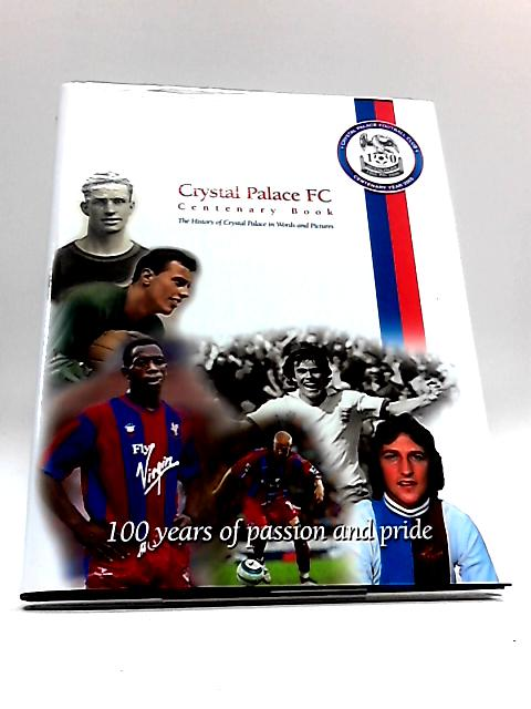 Crystal Palace FC Centenary Book: The History of Crystal Palace in Words and Pictures by Various