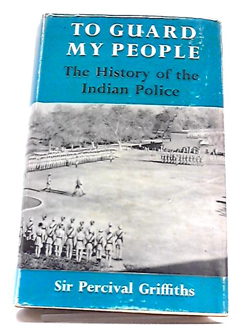 To Guard My People: History of the Indian Police by Sir Percival Griffiths