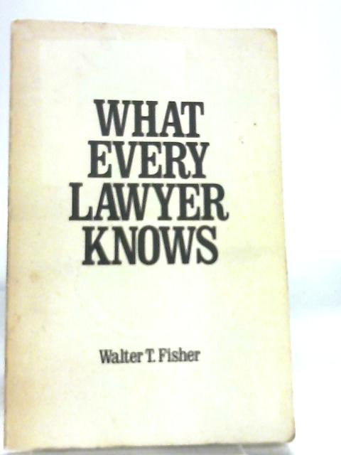 What Every Lawyer Knows by Walter T. Fisher
