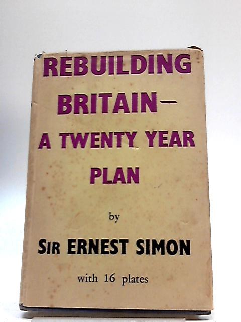 Rebuilding Britain - A Twenty Year Plan by E D Simon