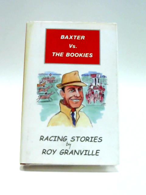 Baxter Vs. The Bookies: Racing Stories By Roy Granville