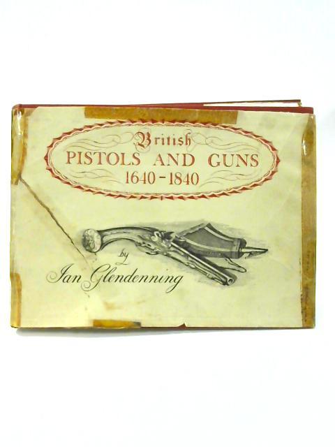 British Pistols and Guns: 1640-1840 by Ian Glendenning