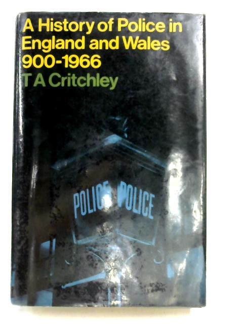 History of the Police in England and Wales, 900-1966 by T.A. Critchley