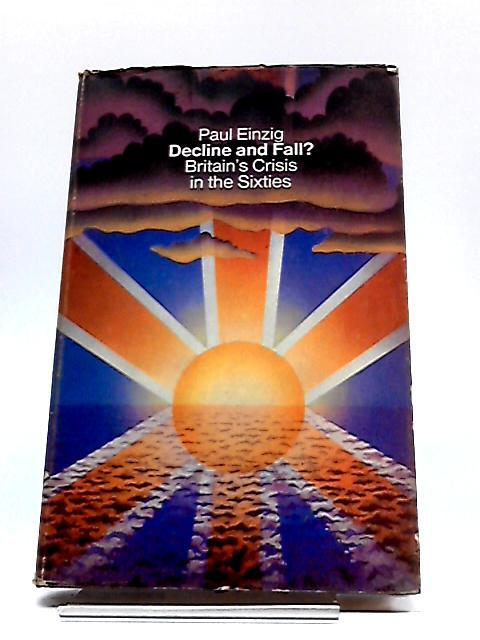 Decline and Fall?: Britain's Crisis in the Sixties By Einzig, Paul