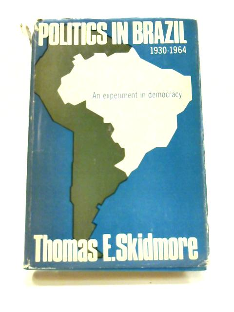 Politics in Brazil: 1930-1964 By T. E. Skidmore