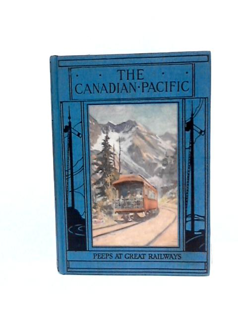 The Canadian Pacific (Peeps at Great Railways) by Frederick A. Talbot
