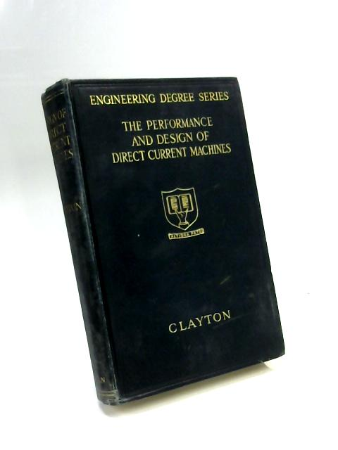 The Performance and Design of Direct Current Machines: A Textbook for Students at Universities and Technical Schools, Covering the Syllabuses of the B.Sc. (Eng.), the I.E.E. Higher National Certificat By Albert E Clayton.
