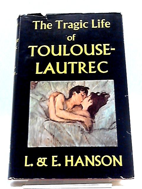 The Tragic Life of Toulouse-Lautrec, 1864-1901. By Lawrence Hanson