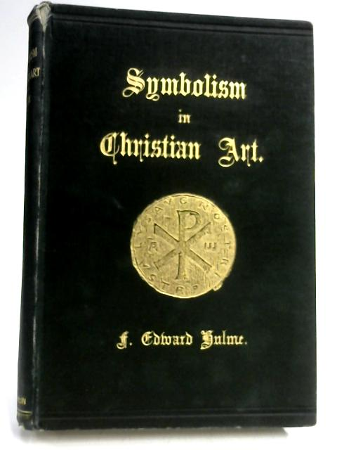 The History, Principles and Practice of Symbolism in Christian Art by F. Edward Hulme