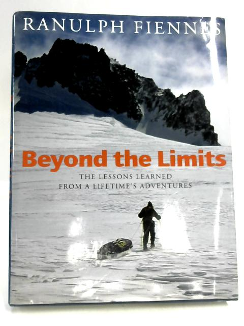 Beyond The Limits: The Lessons Learned from a Lifetime's Adventures by Ranulph Fiennes Published by Little, Brown & Company (2000) by Ranulph Finnes