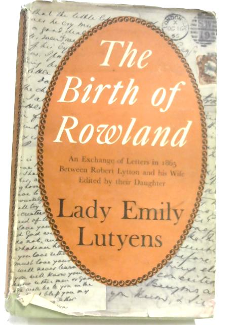 The Birth of Rowland: an exchange of letters in 1865 between robert lytton and his wife. by Lady Emily Lutyens
