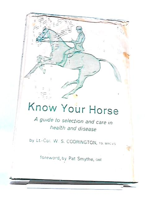 Know Your Horse, A Guide to selection and care in Health and disease By W S Codrington, foreword by Pat Smythe