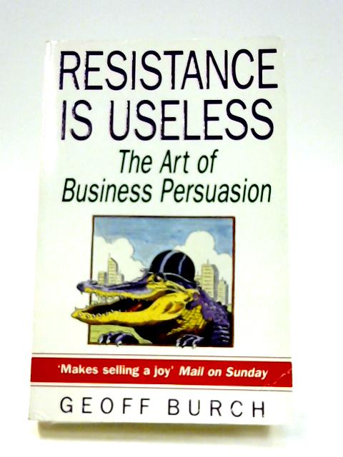 Resistance is Useless: Art of Business Persuasion By Geoff Burch
