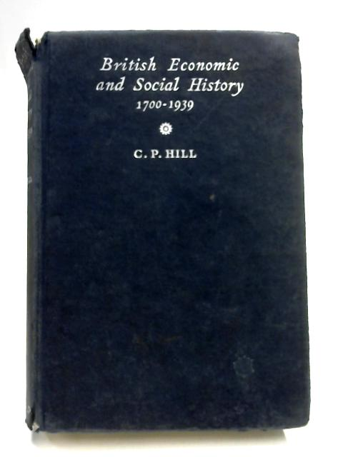 British Economic And Social History 1700-1939. With Illustrations And Maps By C. P. Hill