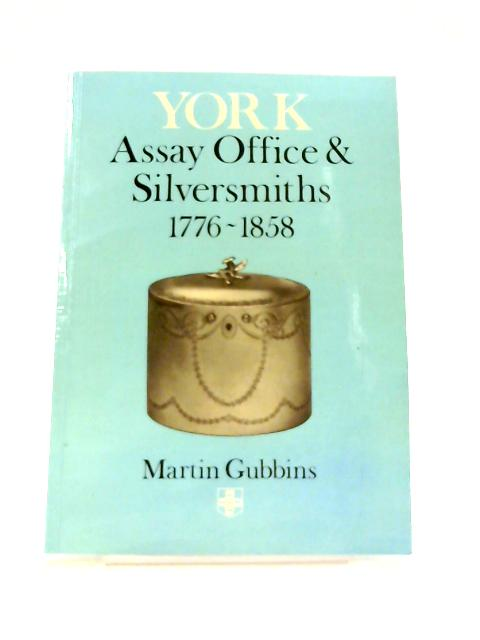 Assay Office and Silversmiths of York, 1776-1858 by Martin Gubbins