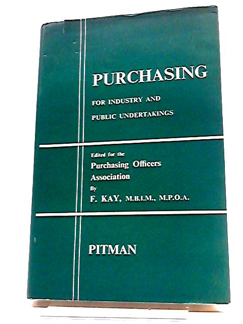 Purchasing for Industry and Public Undertakings By Kay, F