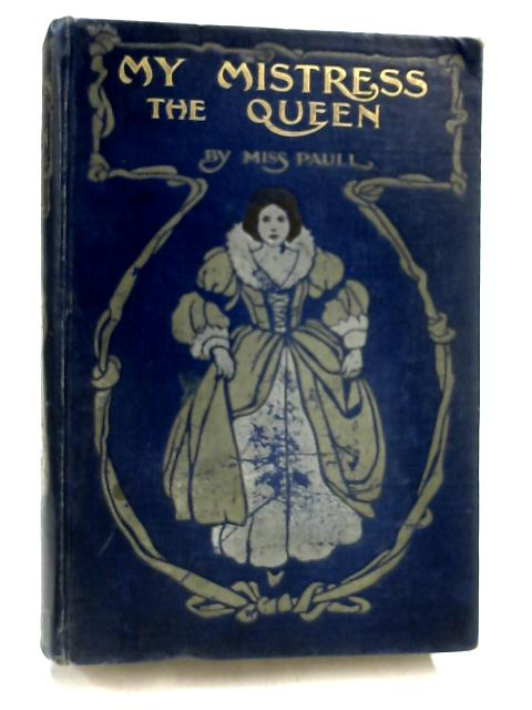 My Mistress the Queen; a Tale of the Seventeenth Century By M. A. Paull