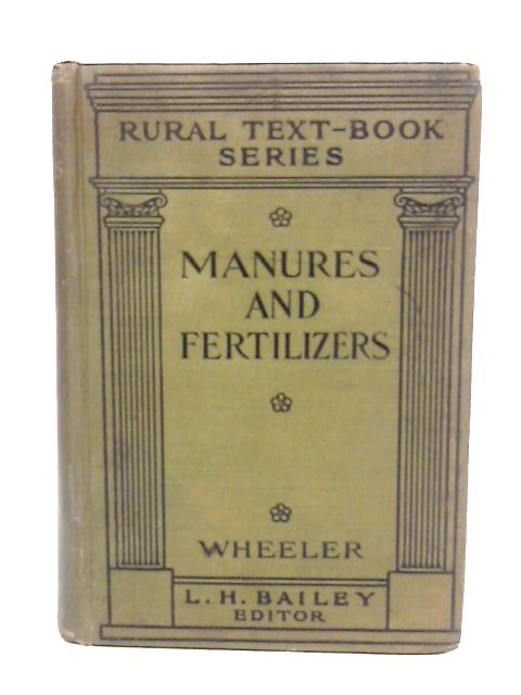 Manures and Fertilizers: a Textbook for College Students and a Work of Reference for All Interested in the Scientific Aspects of Modern Farming (The Rural Textbook Series) By Homer J Wheeler