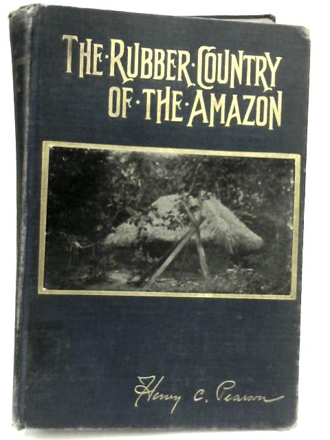 The Rubber Country of Amazon By Henry C. Pearson