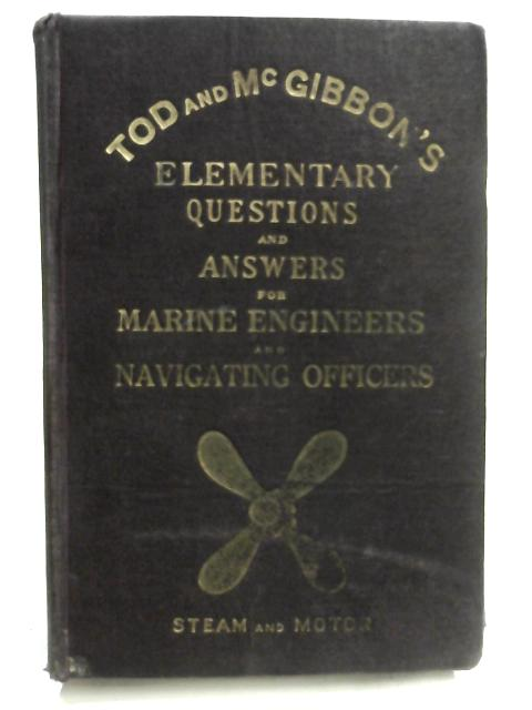 Tod & MacGibbon's Elementary Questions and Answers in Engineering Knowledge for Marine Engineers Steam and Motor By Arch. Martin & Hugh Barr