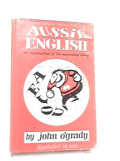 Aussie English, An Explanation of the Australian Idiom By John O'Grady