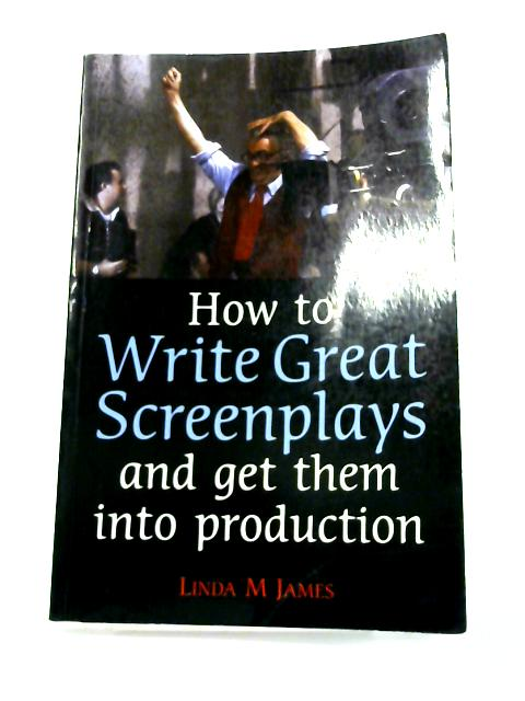 How to Write Great Screenplays and get them into production By Linda M. James