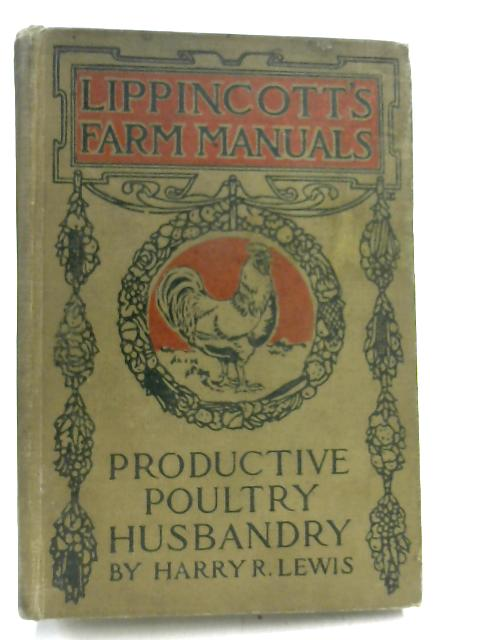 Productive Poultry Husbandry;: A complete text, dealing with the principles and practices involved in the management of poultry, (Lippincott's farm manuals) by Harry Reynolds Lewis