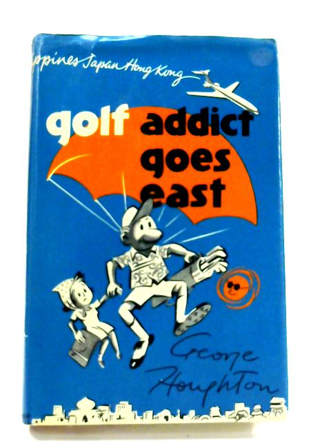 Golf Addict Goes East By George Houghton