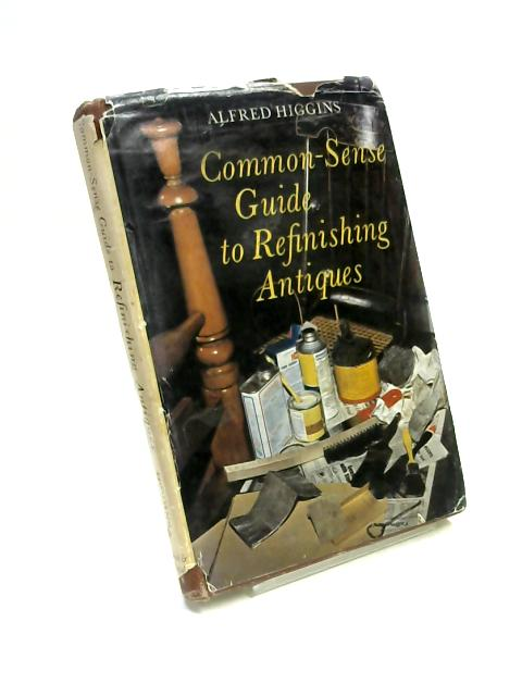 Common-Sense Guide to Refinishing Antiques By Alfred Higgins