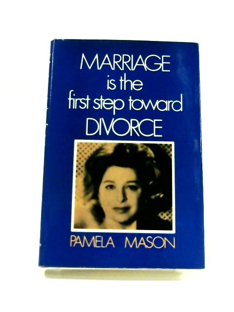 Marriage is the First Step Towards Divorce By Pamela Mason