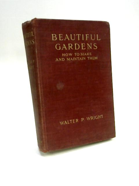 Beautiful Gardens: How to Make and Maintain Them by Walter P. Wright