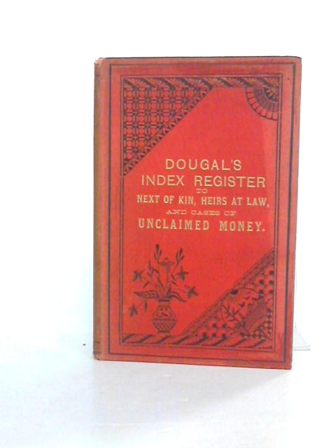 Dougal's Index Register to Next of Kin, Heirs at Law, Legatees, etc. and Cases of Unclaimed Money By Unknown