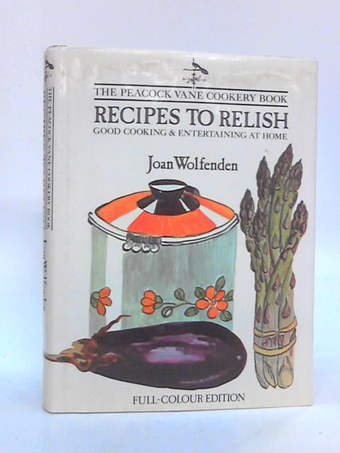 Recipes to Relish: Good Cooking and Entertaining at Home by Wolfenden, Joan